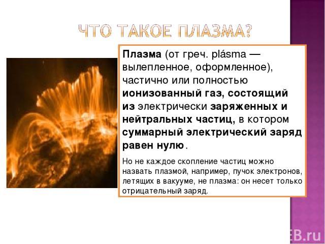 Плазма (от греч. plásma — вылепленное, оформленное), частично или полностью ионизованный газ, состоящий из электрически заряженных и нейтральных частиц, в котором суммарный электрический заряд равен нулю. Но не каждое скопление частиц можно назвать …
