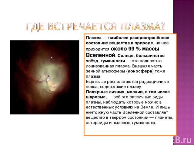 Плазма — наиболее распространённое состояние вещества в природе, на неё приходится около 99 % массы Вселенной. Солнце, большинство звёзд, туманности — это полностью ионизованная плазма. Внешняя часть земной атмосферы (ионосфера) тоже плазма. Ещё выш…