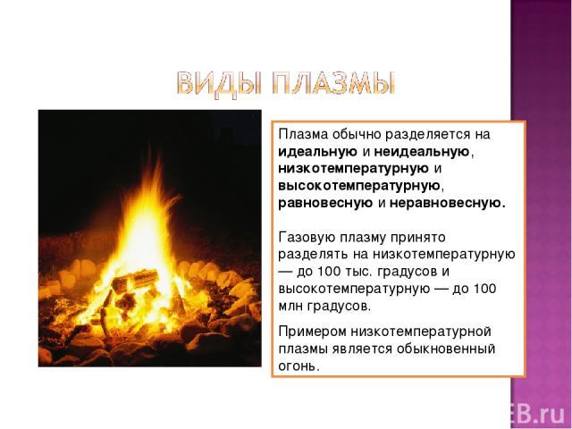 Плазма обычно разделяется на идеальную и неидеальную, низкотемпературную и высокотемпературную, равновесную и неравновесную. Газовую плазму принято разделять на низкотемпературную — до 100 тыс. градусов и высокотемпературную — до 100 млн градусов. П…