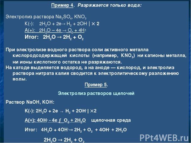 Пример 4. Разряжается только вода: Электролиз раствора Na2SO4, KNO3 К(-): 2H2O + 2e H2 + 2OH- | 2 А(+): 2H2O – 4e O2 + 4H+ Итог: 2H2O 2H2 + O2 При электролизе водного раствора соли активного металла кислородсодержащей кислоты (например, КNО3) ни…