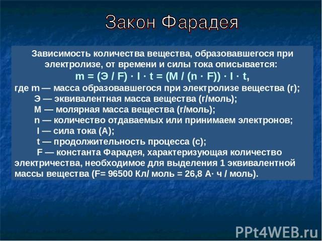 Зависимость количества вещества, образовавшегося при электролизе, от времени и силы тока описывается: m = (Э / F) · I · t = (М / (n · F)) · I · t, где m — масса образовавшегося при электролизе вещества (г); Э — эквивалентная масса вещества (г/моль);…