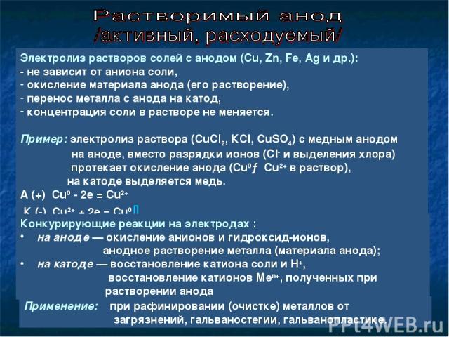 Электролиз растворов солей с анодом (Cu, Zn, Fe, Ag и др.): - не зависит от аниона соли, окисление материала анода (его растворение), перенос металла с анода на катод, концентрация соли в растворе не меняется. Пример: электролиз раствора (CuCl2, КCl…