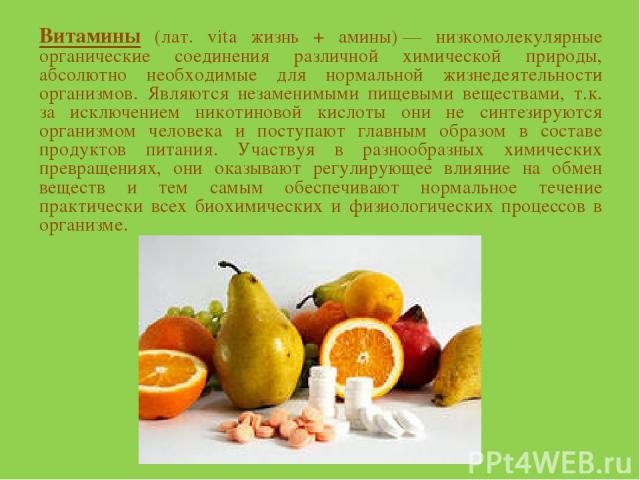 Витамины (лат. vita жизнь + амины)— низкомолекулярные органические соединения различной химической природы, абсолютно необходимые для нормальной жизнедеятельности организмов. Являются незаменимыми пищевыми веществами, т.к. за исключением никотиново…
