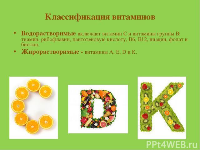 Классификация витаминов Водорастворимые включают витамин С и витамины группы В: тиамин, рибофлавин, пантотеновую кислоту, В6, В12, ниацин, фолат и биотин. Жирорастворимые - витамины А, Е, D и К.