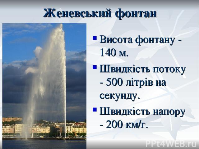 Женевський фонтан Висота фонтану - 140 м. Швидкість потоку - 500 літрів на секунду. Швидкість напору - 200 км/г.