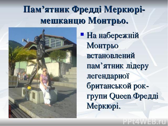 Пам'ятник Фредді Меркюрі-мешканцю Монтрьо. На набережній Монтрьо встановлений пам'ятник лідеру легендарної британськой рок-групи Queen Фредді Меркюрі.