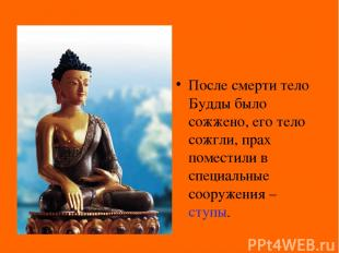 После смерти тело Будды было сожжено, его тело сожгли, прах поместили в специаль