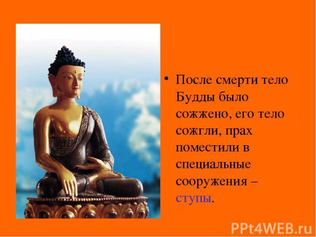 После смерти тело Будды было сожжено, его тело сожгли, прах поместили в специальные сооружения – ступы.