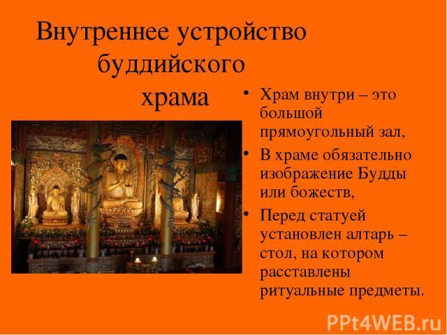 Внутреннее устройство буддийского храма Храм внутри – это большой прямоугольный зал, В храме обязательно изображение Будды или божеств, Перед статуей установлен алтарь – стол, на котором расставлены ритуальные предметы.
