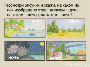 Рассмотри рисунки и скажи, на каком из них изображено утро, на каком – день, на