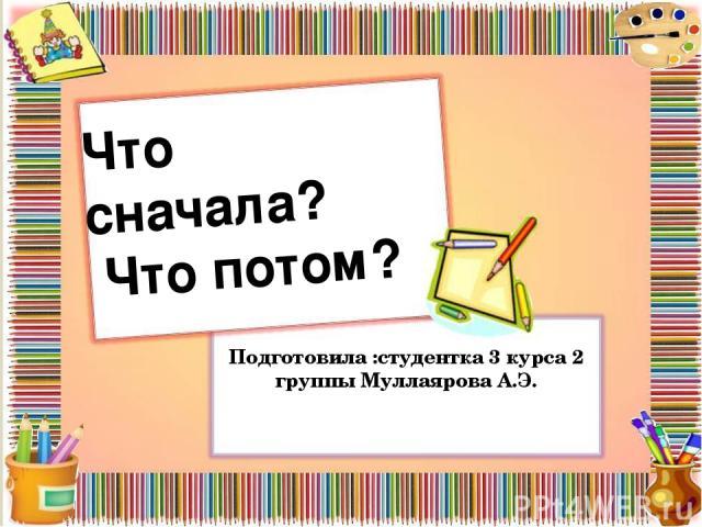 Что сначала? Что потом? Подготовила :студентка 3 курса 2 группы Муллаярова А.Э.