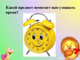 Какой предмет помогает нам узнавать время?