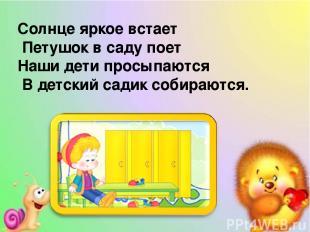 Солнце яркое встает Петушок в саду поет Наши дети просыпаются В детский садик со