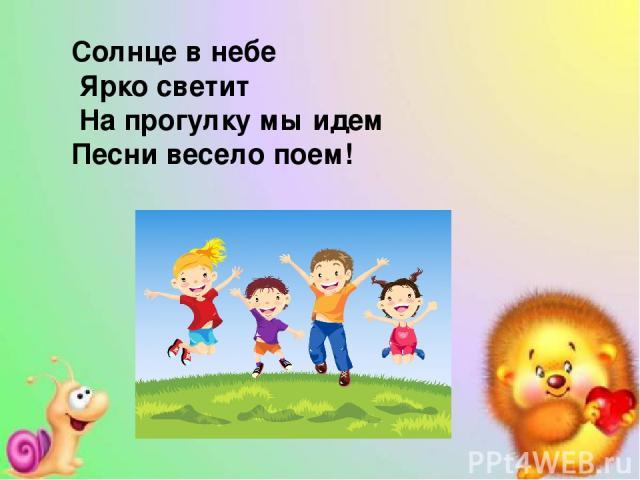 Солнце в небе Ярко светит На прогулку мы идем Песни весело поем!