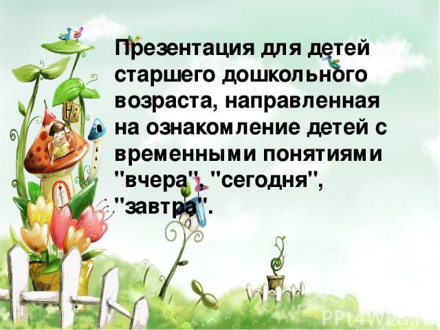 Презентация для детей старшего дошкольного возраста, направленная на ознакомление детей с временными понятиями