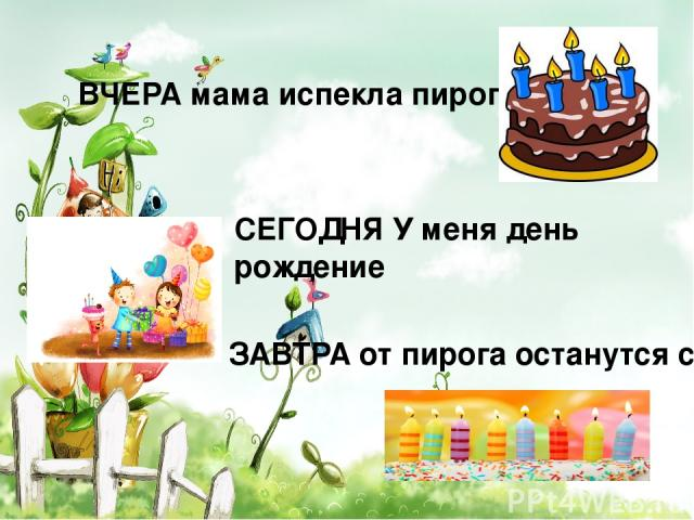 ВЧЕРА мама испекла пирог СЕГОДНЯ У меня день рождение ЗАВТРА от пирога останутся свечи