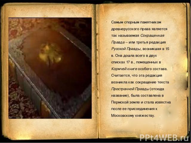 Самым спорным памятником древнерусского права является так называемая Сокращенная Правда – или третья редакция Русской Правды, возникшая в 15 в. Она дошла всего в двух списках 17 в., помещенных в Кормчей книге особого состава. Считается, что эта ред…