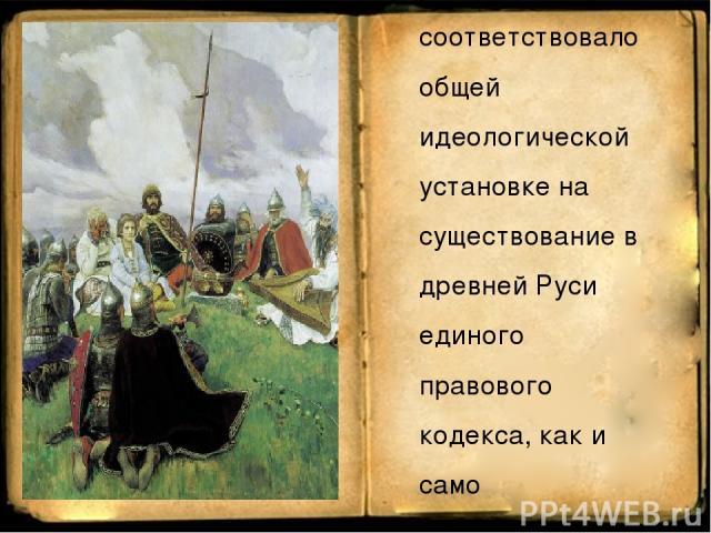 В советское время принято было говорить о Русской Правде как о едином источнике, имевшем три редакции. Это соответствовало общей идеологической установке на существование в древней Руси единого правового кодекса, как и само Древнерусское государство…