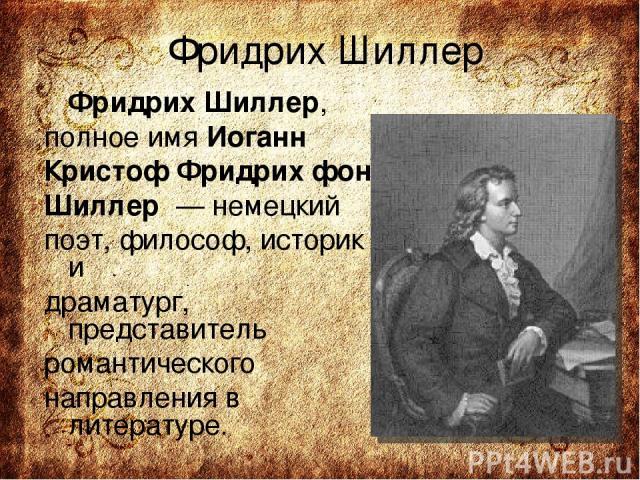 Фридрих Шиллер Фридрих Шиллер, полное имя Иоганн Кристоф Фридрих фон Шиллер — немецкий поэт, философ, историк и драматург, представитель романтического направления в литературе.