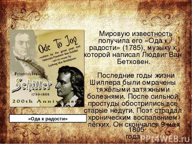 Мировую известность получила его «Ода к радости» (1785), музыку к которой написал Людвиг Ван Бетховен. Последние годы жизни Шиллера были омрачены тяжёлыми затяжными болезнями. После сильной простуды обострились все старые недуги. Поэт страдал хронич…