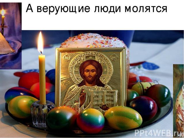 А верующие люди молятся