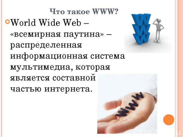 Что такое WWW? World Wide Web – «всемирная паутина» – распределенная информационная система мультимедиа, которая является составной частью интернета.