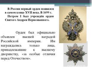 В России первый орден появился в самом конце XVII века. В 1699 г. Петром I был у