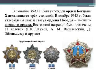В октябре 1943 г. Был учреждён орден Богдана Хмельницкого трёх степеней. В ноябр