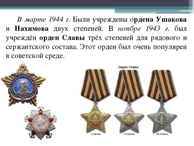 В марте 1944 г. Были учреждены ордена Ушакова и Нахимова двух степеней. В ноябре 1943 г. был учреждён орден Славы трёх степеней для рядового и сержантского состава. Этот орден был очень популярен в советской среде.