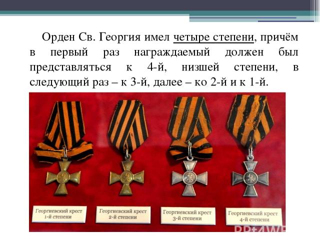Орден Св. Георгия имел четыре степени, причём в первый раз награждаемый должен был представляться к 4-й, низшей степени, в следующий раз – к 3-й, далее – ко 2-й и к 1-й.