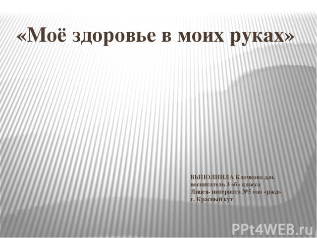 «Моё здоровье в моих руках» ВЫПОЛНИЛА Клочкова д.м. воспитатель 3 «б» класса Лицея- интерната №5 оао «ржд» г. Красный кут