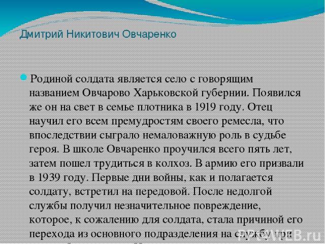 Дмитрий Никитович Овчаренко Родиной солдата является село с говорящим названием Овчарово Харьковской губернии. Появился же он на свет в семье плотника в 1919 году. Отец научил его всем премудростям своего ремесла, что впоследствии сыграло немаловажн…