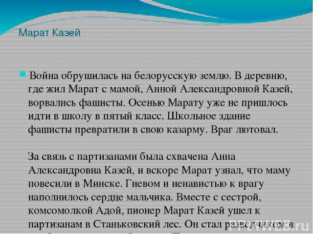 Марат Казей Война обрушилась на белорусскую землю. В деревню, где жил Марат с мамой, Анной Александровной Казей, ворвались фашисты. Осенью Марату уже не пришлось идти в школу в пятый класс. Школьное здание фашисты превратили в свою казарму. Враг лют…
