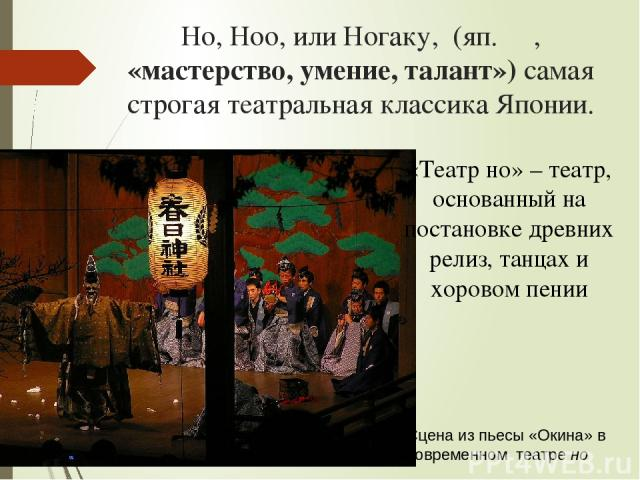 Hо, Ноо, илиНогаку, (яп.能, «мастерство, умение, талант») самая строгая театральная классика Японии. Сцена из пьесы «Окина» в современном театрено «Театр но» – театр, основанный на постановке древних релиз, танцах и хоровом пении