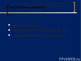 Исполнители проекта администрация, педагогический коллектив ОУ, методическая слу