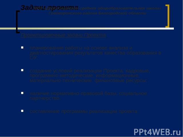 Задачи проекта Проектировочные задачи Проекта планирование работы на основе анализа и диагностирования результатов качества образования в ОУ; создание условий реализации Проекта: кадровые, программно-методические, информационные, материально-техниче…