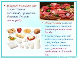 В первой половине дня лучше давать школьнику продукты, богатые белком, – мясо, р