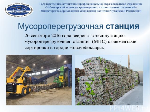 26 сентября 2016 года введена в эксплуатацию мусороперегрузочная станция (МПС) с элементами сортировки в городе Новочебоксарск Мусороперегрузочная станция Государственное автономное профессиональное образовательное учреждение «Чебоксарский техникум …