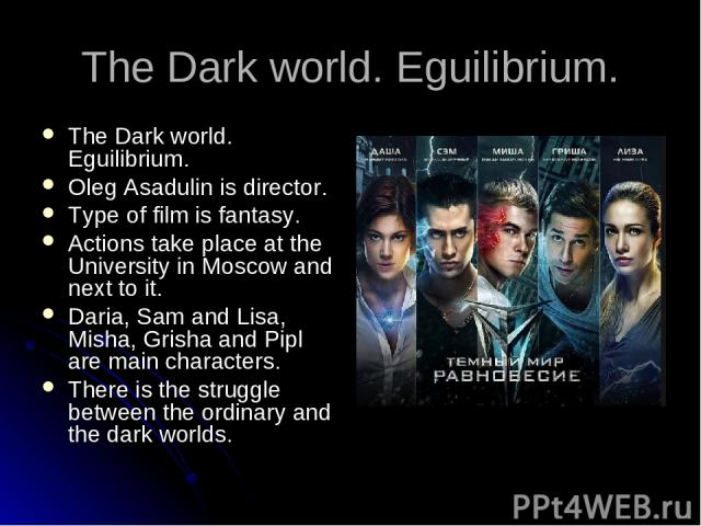The Dark world. Eguilibrium. The Dark world. Eguilibrium. Oleg Asadulin is director. Type of film is fantasy. Actions take place at the University in Moscow and next to it. Daria, Sam and Lisa, Misha, Grisha and Pipl are main characters. There is th…