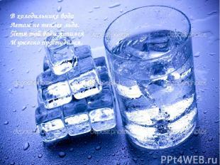 В холодильнике вода Летом не теплее льда. Петя той воды напился И ужасно простуд