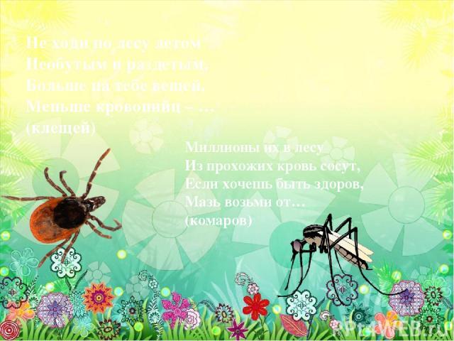 Миллионы их в лесу Из прохожих кровь сосут, Если хочешь быть здоров, Мазь возьми от… (комаров) Не ходи по лесу летом Необутым и раздетым, Больше на тебе вещей, Меньше кровопийц – … (клещей)