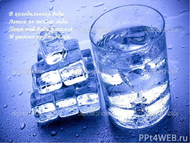 В холодильнике вода Летом не теплее льда. Петя той воды напился И ужасно простудился.