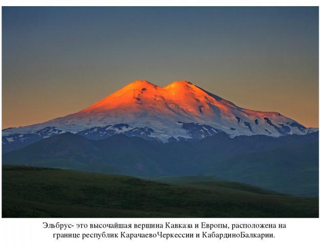 Эльбрус- это высочайшая вершина Кавказа и Европы, расположена на границе республик КарачаевоЧеркессии и КабардиноБалкарии.