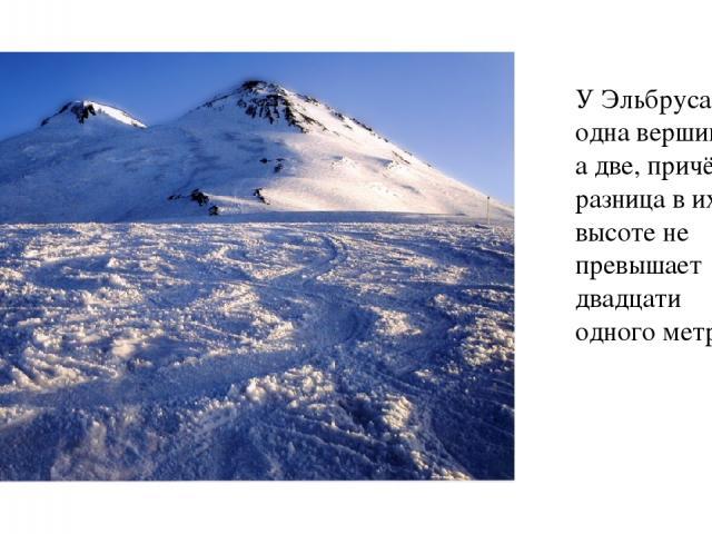 У Эльбруса не одна вершина, а две, причём разница в их высоте не превышает двадцати одного метра.