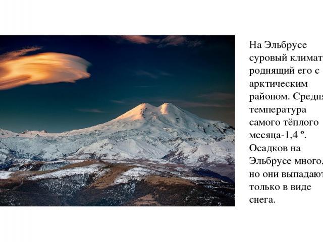На Эльбрусе суровый климат, роднящий его с арктическим районом. Средняя температура самого тёплого месяца-1,4 º. Осадков на Эльбрусе много, но они выпадают только в виде снега.