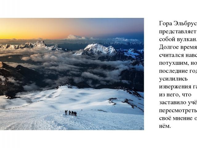 Гора Эльбрус представляет собой вулкан. Долгое время он считался навсегда потухшим, но в последние годы усилились извержения газов из него, что заставило учёных пересмотреть своё мнение о нём.