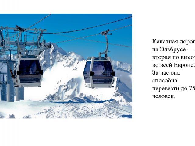 Канатная дорога на Эльбрусе — вторая по высоте во всей Европе. За час она способна перевезти до 750 человек.
