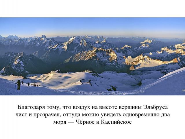 Благодаря тому, что воздух на высоте вершины Эльбруса чист и прозрачен, оттуда можно увидеть одновременно два моря — Чёрное и Каспийское