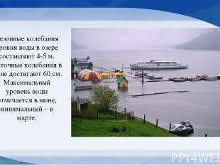 Сезонные колебания уровня воды в озере составляют 4-5 м. Суточные колебания в ию