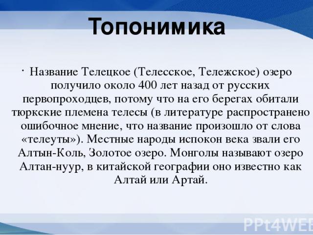 Топонимика Название Телецкое (Телесское, Тележское) озеро получило около 400 лет назад от русских первопроходцев, потому что на его берегах обитали тюркские племена телесы (в литературе распространено ошибочное мнение, что название произошло от слов…